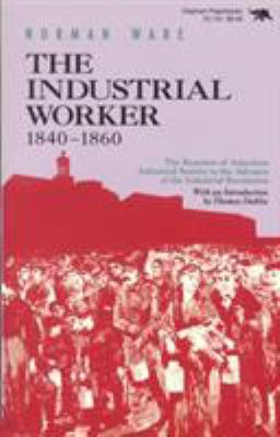 The Industrial Worker, 1840-1860: The Reaction of American Industrial Society to the Advance of the Industrial Revolution 9780929587257