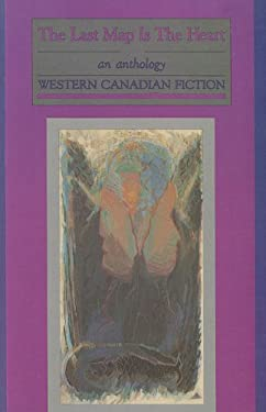 The Last Map Is the Heart: An Anthology: Western Canadian Fiction 9780920633649