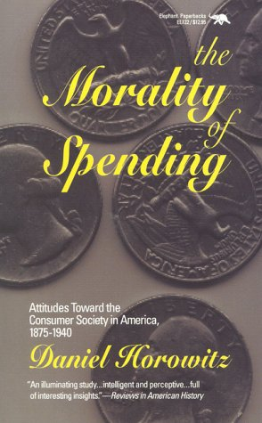 The Morality of Spending: Attitudes Toward the Consumer Society in America 1875-1940 9780929587776