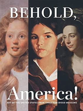 Behold, America!: Art of the United States from Three San Diego Museums 9780937108499