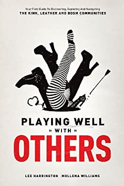 Playing Well with Others: Your Field Guide to Discovering, Exploring and Navigating the Kink, Leather and Bdsm Communities 9780937609583