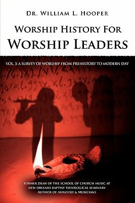 Worship History for Worship Leaders: Vol. 3 a Survey of Worship from Prehistory to Modern Day 9780939067848