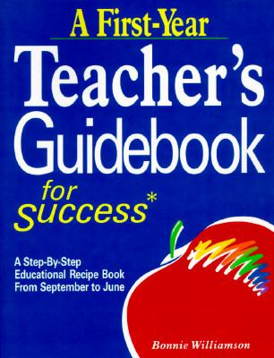 A First-Year Teacher's Guidebook for Success: A Step-By-Step Educational Recipe Book from September to June 9780937899083