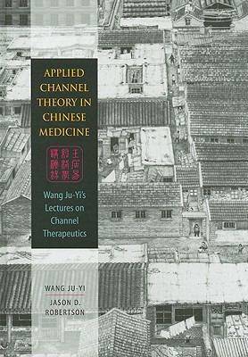 Applied Channel Therapy in Chinese Medicine: Wang Ju-Yi's Lectures on Channel Therapeutics 9780939616626