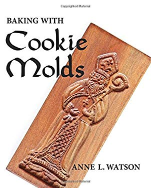 Baking with Cookie Molds: Making Handcrafted Cookies for Your Christmas, Holiday, Wedding, Party, Swap, Exchange, or Everyday Treat 9780938497479