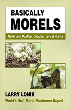 Basically Morels: Mushroom Hunting, Cooking, Lore & Advice 9780931715013
