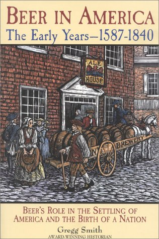 Beer in America: The Early Years--1587-1840: Beer's Role in the Settling of America and the Birth of a Nation 9780937381656