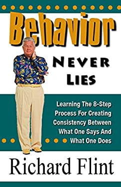 Behavior Never Lies: Learning the 8-Step Process for Creating Consistency Between What One Says and What One Does 9780937851333