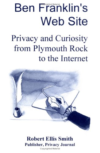 Ben Franklin's Web Site: Privacy and Curiosity from Plymouth Rock to the Internet 9780930072148