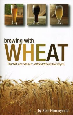 Brewing with Wheat: The 'Wit' and 'Weizen' of World Wheat Beer Styles 9780937381953