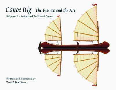 Canoe Rig: The Essence and the Art: Sailpower for Antique and Traditional Canoes 9780937822579