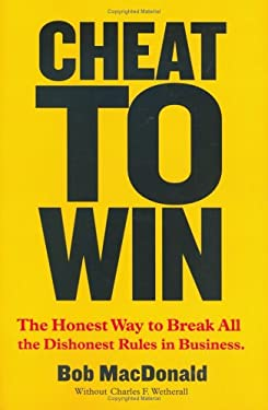 Cheat to Win: The Honest Way to Break All the Dishonest Rules in Business 9780936750231