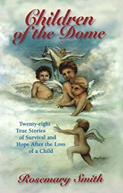 Children of the Dome: Twenty-Eight True Stories of Survival and Hope After the Loss of a Child