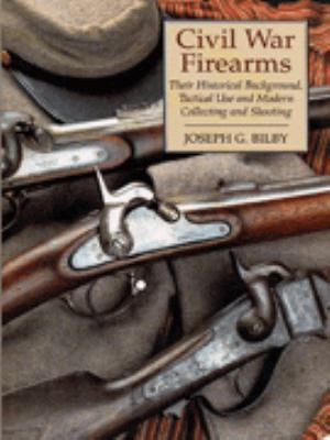 Civil War Firearms: Their Historical Background and Tactical Use and Modern Collecting and Shooting 9780938289791