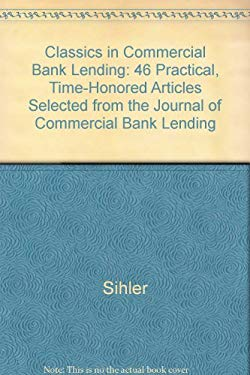 Image of Classics in Commercial Bank Lending: 46 Practical, Time-Honored Articles Selected from the Journal of Commercial Bank Lending
