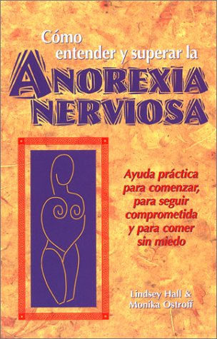 Como Entender y Superar La Anorexia Nervosa: Ayuda Practica Para Comenzar, Para Seguir Comprometida y Para Comer Sin Miedo = Anorexia Nervosa 9780936077390