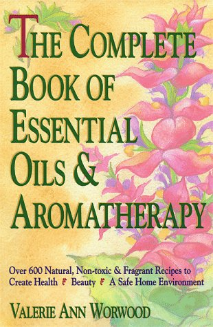 The Complete Book of Essential Oils and Aromatherapy: Over 600 Natural, Non-Toxic and Fragrant Recipes to Create Health - Beauty - A Safe Home Environ 9780931432828
