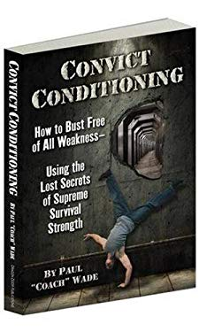 Convict Conditioning: How to Bust Free of All Weakness Using the Lost Secrets of Supreme Survival Strength 9780938045762