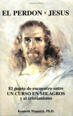 El Perdon y Jesus: El Punto de Encuentro Entre Un Curso En Milagros y El Cristianismo 9780933291232