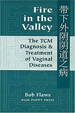 Fire in the Valley : The Traditional Chinese Medical Diagnosis and Treatment of Vaginal Diseases