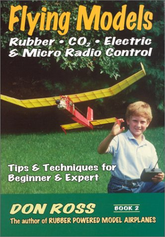 Flying Models - Rubber Co2 - Electric Micro Radio Control: Tips and Techniques for Beginners to Experts 9780938716549