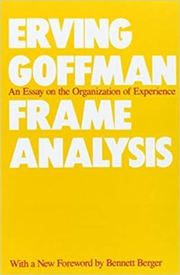 Frame Analysis Frame Analysis Frame Analysis Frame Analysis Frame Analysis: An Essay on the Organization of Experience an Essay on the Organization of 9780930350918