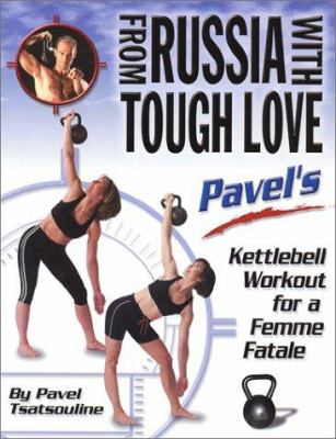 From Russia with Tough Love: Pavel's Kettlebell Workout for a Femme Fatale 9780938045434