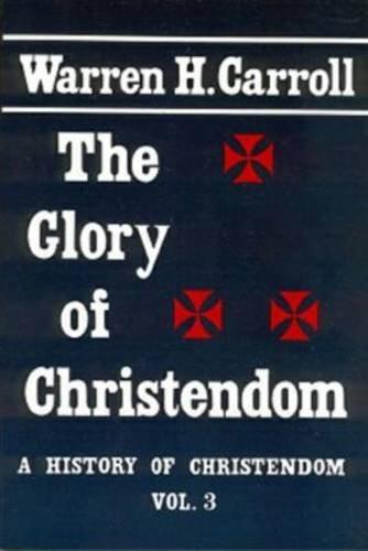 The Glory of Christendom, 1100-1517: A History of Christendom (Vol. 3)
