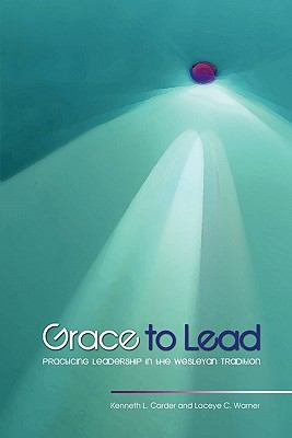 Grace to Lead: Practicing Leadership in the Wesleyan Tradition 9780938162766