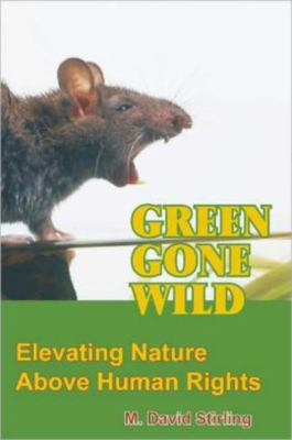 Green Gone Wild: Elevating Nature Above Human Rights 9780936783536