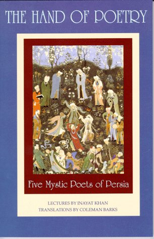 The Hand of Poetry: Five Mystic Poets of Persia: Translations from the Poems of Sanai, Attar, Rumi, Saadi and Hafiz 9780930872472
