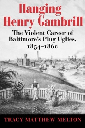 Hanging Henry Gambrill: The Violent Career of Baltimore's Plug Uglies, 1854-1860 9780938420934