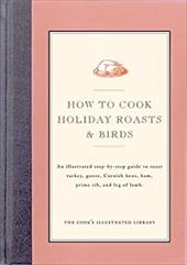 How to Cook Holiday Roasts & Birds: An Illustrated Step-By-Step Guide to Roast Turkey, Goose, Cornish Hens, Ham, Prime Rib, and Le 4198258