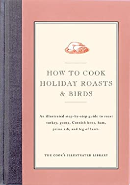 How to Cook Holiday Roasts & Birds: An Illustrated Step-By-Step Guide to Roast Turkey, Goose, Cornish Hens, Ham, Prime Rib, and Leg of Lamb 9780936184289