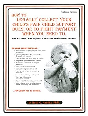 How to Legally Collect Your Child's Fair Support Dues, or to Fight Payment When You Need to: The National Child Support Collection Enforcement Manual 9780932704917