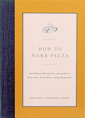 How to Make Pizza: An Illustrated Step-By-Step Guide to Thin-Crust, Deep-Dish and Grilled Pizza 9780936184203