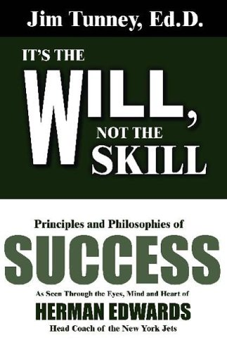 It's the Will, Not the Skill: Principles and Philosophies of Success as Seen Through the Eyes, Mind and Heart of Herman Edwards, Head Coach of the N