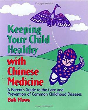 Keeping Your Children Healthy with Chinese Medicine: A Parent's Guide to the Care and Prevention of Common Childhood Diseases 9780936185712