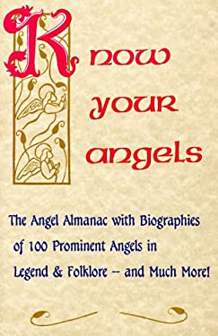 Know Your Angels: The Angel Almanac with Biographies of 100 Prominent Angels in Legend and Folklore, and Much More 9780932945402