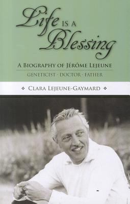 Life Is a Blessing: A Biography of Jerome Lejeune - Geneticist, Doctor, Father