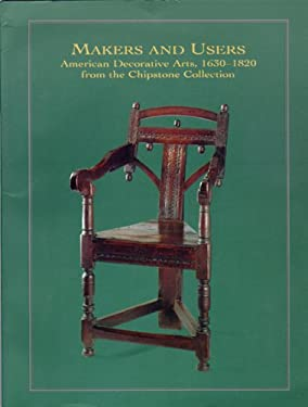 Makers and Users: American Decorative Arts, 1630-1820, from the Chipstone Collection 9780932900463