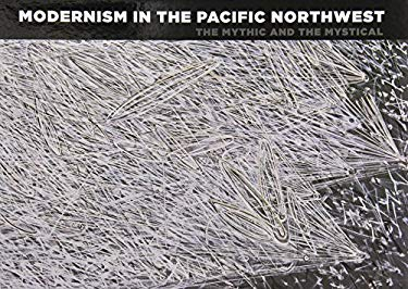 Modernism in the Pacific Northwest: The Mythic and the Mystical 9780932216724