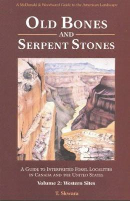 Old Bones and Serpent Stones: A Guide to Interpreted Fossil Localities in Western Canada and United States 9780939923090