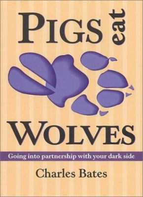 Pigs Eat Wolves: Going Into Partnership with Your Dark Side 9780936663326