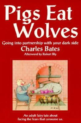 Pigs Eat Wolves: Going into Partnership With Your Dark Side, Charles Bates