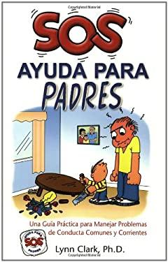 SOS Ayuda Para Padres: Una Guia Practica Para Manejar Problemas de Conducta Comunes y Corrientes 9780935111477