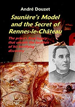 Saunier's Model and the Secret of Rennes-Le-Chateau: The Priest's Final Legacy That Unveils the Location of His Terrifying Discovery 9780932813503