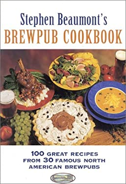 Stephen Beaumont's Brewpub Cookbook: 100 Great Recipes from 30 Great North American Brewpubs 9780937381649