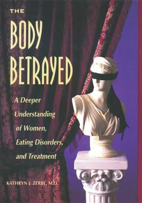 The Body Betrayed: A Deeper Understanding of Women, Eating Disorders, and Treatment 9780936077239