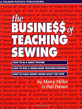 The Busine$$ of Teaching Sewing: How to Be a Great Teacher, How to Run a Home-Based Teaching Business, How to Make Money Doing What You Love 9780935278392
